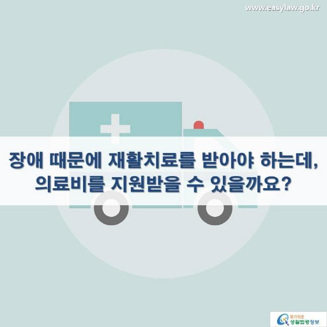 장애 때문에 재활치료를 받아야 하는데, 의료비를 지원받을 수 있을까요?
